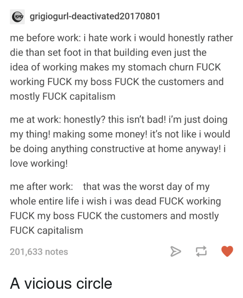 Bad, Life, and Love: grigiogurl-deactivated20170801  me before work: i hate work i would honestly rather  die than set foot in that building even just the  idea of working makes my stomach churn FUCK  working FUCK my boss FUCK the customers and  mostly FUCK capitalism  me at work: honestly? this isn't bad! i'm just doing  my thing! making some money! it's not like i would  be doing anything constructive at home anyway! i  love working!  me after work: that was the worst day of my  whole entire life i wish i was dead FUCK working  FUCK my boss FUCK the customers and mostly  FUCK capitalism  201,633 notes A vicious circle