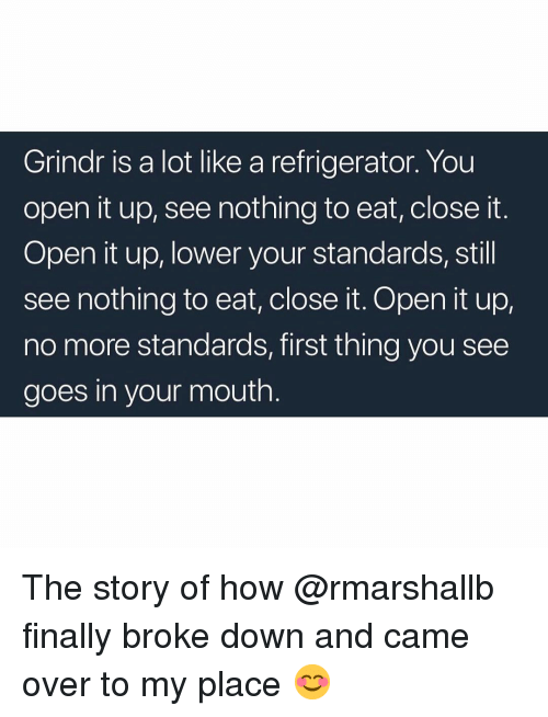 Grindr, Refrigerator, and How: Grindr is a lot like a refrigerator. You  open it up, see nothing to eat, close it.  Open it up, lower your standards, still  see nothing to eat, close it. Open it up,  no more standards, first thing you see  goes in your mouth  0 The story of how @rmarshallb finally broke down and came over to my place 😊