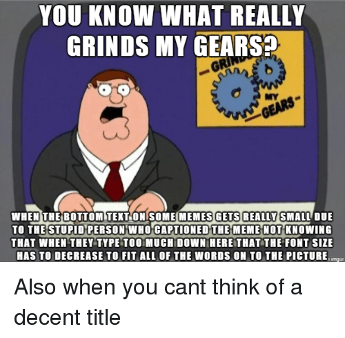 Meme, Too Much, and Captioned: GRINDS MY GEARS  MY  GEARS  WHEN THEİBOTTOMITEKTONISOMEMEMES GETS REALLY SMALLDUE  TO THE STUPID PERSON WHO CAPTIONED THE MEME NOT KNOWING  THAT WHEN THEY TYPE TOO MUCH DOWN HERE THAT THE FONT SIzE  HAS TO DECREASE TO FIT ALL OF THE WORDS ON TO THE PICTURE  imaur Also when you cant think of a decent title
