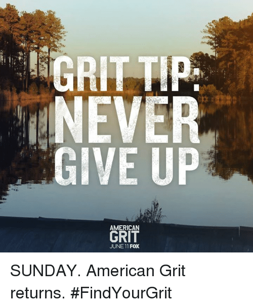 grits: GRIT TIP  NEVER  GIVE UP  AMERICAN  JUNE 11 FOX SUNDAY. American Grit returns. #FindYourGrit