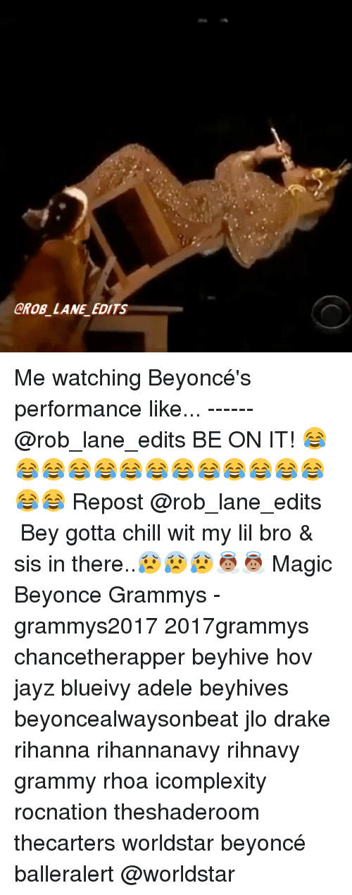 Memes, Beyonce Performance, and Rocnation: GROB LANE EDITS Me watching Beyoncé's performance like... ------ @rob_lane_edits BE ON IT! 😂😂😂😂😂😂😂😂😂😂😂😂😂😂😂 Repost @rob_lane_edits ・・・ Bey gotta chill wit my lil bro & sis in there..😰😰😰👼🏽👼🏽 Magic Beyonce Grammys - grammys2017 2017grammys chancetherapper beyhive hov jayz blueivy adele beyhives beyoncealwaysonbeat jlo drake rihanna rihannanavy rihnavy grammy rhoa icomplexity rocnation theshaderoom thecarters worldstar beyoncé balleralert @worldstar