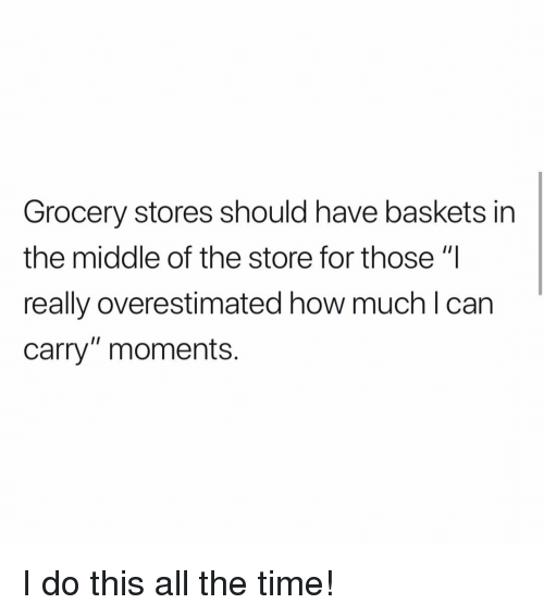 """Memes, The Middle, and Time: Grocery stores should have baskets in  the middle of the store for those """"I  really overestimated how muchlcan  carry"""" moments. I do this all the time!"""