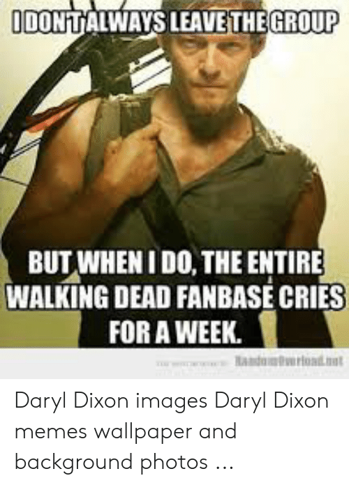 Memes, Images, and Walking Dead: GROUP  IDONTALWAYS LEAVE THE  BUT WHENI DO, THE ENTIRE  WALKING DEAD FANBASE CRIES  FOR A WEEK. Daryl Dixon images Daryl Dixon memes wallpaper and background photos ...