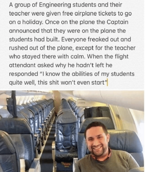 """Shit, Teacher, and Airplane: group of Engineering students and their  teacher were given free airplane tickets to go  on a holiday. Once on the plane the Captain  announced that they were on the plane the  students had built. Everyone freaked out and  rushed out of the plane, except for the teacher  who stayed there with calm. When the flight  attendant asked why he hadn't left he  responded """"I know the abilities of my students  quite well, this shit won't even start"""""""