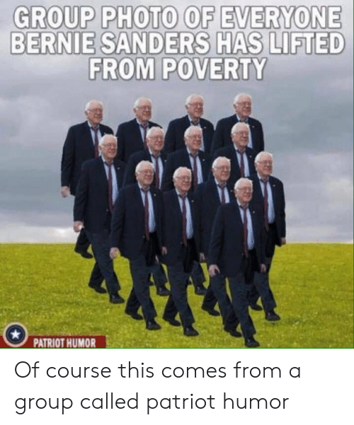 Bernie Sanders, Bernie, and Group: GROUP PHOTO OF EVERYONE  BERNIE SANDERS HAS LIFTED  FROM POVERTY  PATRIOT HUMOR Of course this comes from a group called patriot humor