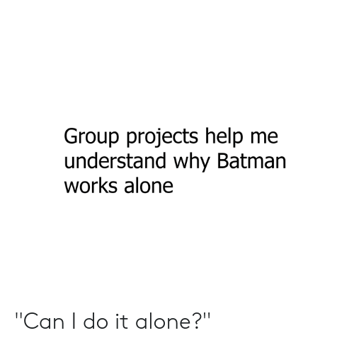 "Being Alone, Batman, and Dank: Group projects help me  understand why Batman  works alone ""Can I do it alone?"""