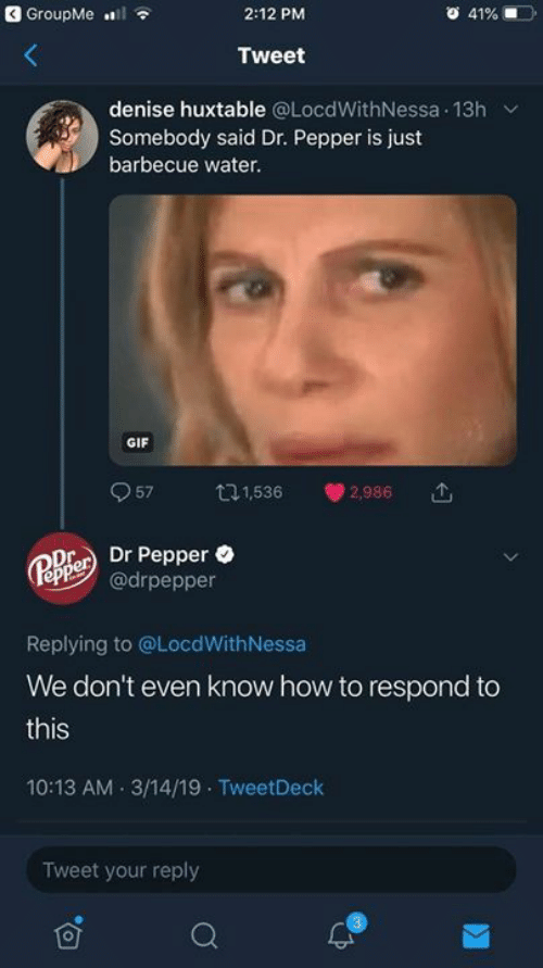 dr pepper: GroupMe l  2:12 PM  41%  Tweet  denise huxtable @LocdWithNessa 13h  Somebody said Dr. Pepper is just  barbecue water.  GIF  57  t1,536  2,986  Dr Pepper  @drpepper  Pepper  Replying to @LocdWith Nessa  We don't even know how to respond to  this  10:13 AM 3/14/19 TweetDeck  Tweet your reply