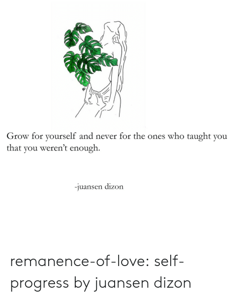 Love, Target, and Tumblr: Grow for yourself and never for the ones who taught you  that you weren't enough.  juansen dizon remanence-of-love:  self-progress by juansen dizon