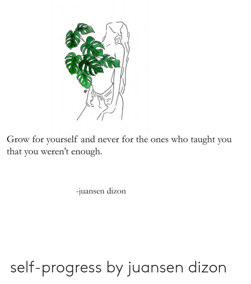 Never, Who, and Grow: Grow for yourself and never for the ones who taught you  that you weren't enough.  juansen dizon self-progress by juansen dizon