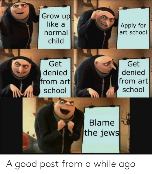 School, Good, and History: Grow up  like a  Apply for  art school  normal  child  Get  Get  denied  from art  school  denied  from art  school  Blame  the jews A good post from a while ago