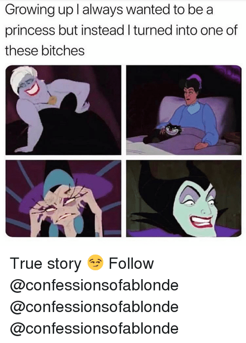 Growing Up, Memes, and True: Growing up l always wanted to be a  princess but instead I turned into one of  these bitches  C. True story 😏 Follow @confessionsofablonde @confessionsofablonde @confessionsofablonde