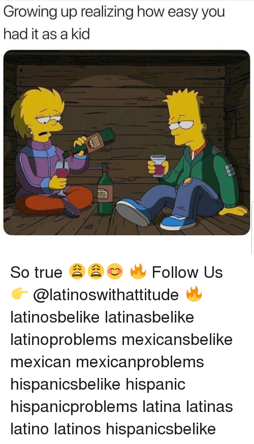 Growing Up, Latinos, and Memes: Growing up realizing how easy you  had it as a kid  4  0 So true 😩😩😊 🔥 Follow Us 👉 @latinoswithattitude 🔥 latinosbelike latinasbelike latinoproblems mexicansbelike mexican mexicanproblems hispanicsbelike hispanic hispanicproblems latina latinas latino latinos hispanicsbelike