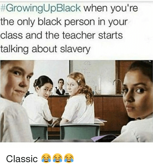 Growing Up Black:  #GrowingUpBlack when you're  the only black person in your  class and the teacher starts  talking about slavery Classic 😂😂😂