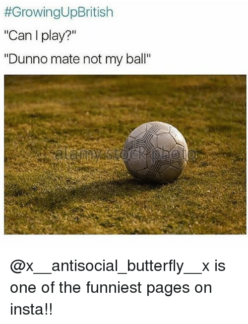 "Memes, Butterfly, and Antisocial:  #GrowingUpBritish  ""Can I play?""  ""Dunno mate not my ball"" @x__antisocial_butterfly__x is one of the funniest pages on insta!!"