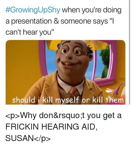 """Don, Why, and Them:  #GrowingUpShy when you're doing  a presentation & someone says """"I  can't hear you""""  should i kill myself or kill them <p>Why don't you get a FRICKIN HEARING AID, SUSAN</p>"""