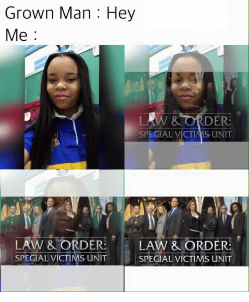 Law & Order, Law, and Man: Grown Man : Hey  Me:  LAW& ORDER  SPECIAL VICTIMS UNIT  -LAW &ORDER:  E LAW &ORDER:  SPECIAL VICTIMS UNIT  SPECIAL VICTIMS UNIT