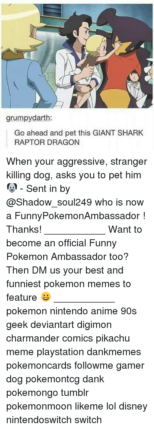 Anime, Charmander, and Dank: grumpydarth:  Go ahead and pet this GIANT SHARK  RAPTOR DRAGON When your aggressive, stranger killing dog, asks you to pet him 🐶 - Sent in by @Shadow_soul249 who is now a FunnyPokemonAmbassador ! Thanks! ___________ Want to become an official Funny Pokemon Ambassador too? Then DM us your best and funniest pokemon memes to feature 😀 ___________ pokemon nintendo anime 90s geek deviantart digimon charmander comics pikachu meme playstation dankmemes pokemoncards followme gamer dog pokemontcg dank pokemongo tumblr pokemonmoon likeme lol disney nintendoswitch switch