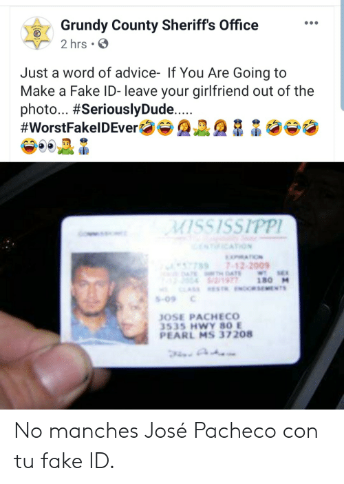 Advice, Fake, and Mississippi: Grundy County Sheriff's Office  2 hrs  Just a word of advice- If You Are Going to  Make a Fake ID- leave your girlfriend out of the  photo... #SeriouslyDude....  #WorstFakelDEver  MISSISSIPPI  NICATION  MATION  7897-12-2009  4TE DAE  2/1977  CLASS ESTR.ENORSEMENTS  WT SE  180 M  S-09  JOSE PACHECO  3535 HWY 80 E  PEARL MS 37208 No manches José Pacheco con tu fake ID.