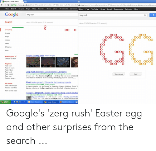Google Zerg: grush Googe Seardh  C  https://www.gooe.combearchsourcedchinomedlie IT8qeg+Tush iheenisclente.com/bearchsourceddhromett aT-08egeruhetlentotlentapsy-sbe-qetergenusheoqte  +You  Search  Images Maps Play YouTube News  Gmail  Decuments Calendar  Gma  YouTube News  Maps Play  Documents  Calendar  Mere  Google  zerg nush  zerg rush  Search  About 3210000 reuts020seconds)  About 3.210,000 n  20 econds)  |  oo  Everything  Images  GG  Maps  OO  Videas  News  Shopping  More  0000  oo00  mages for zerg rush-Repat images  Washingten, DC  Change location  OO  O00  O00  OOO  Any time  Past hour  21RIGEEH  Past 24 hours  Past 2 days  Pait week  Zerg Rush decimates Google searchLbergimmg,  www.ubergizmo.com2012/04/erg-runh-decimates-google-search  6 hours ago- Th dreaded Zeeg Runh- a strategy that was once considered  unbetable in the hands of an axtremely skilled Zeg playr in Starcrat,.  Pait month  Share score  Clear  Parit yer  Cuitom range  Rushvideo games)-Wikipedia the free encyclonedia  ewikipedia.orgrik /Ranh vides game  li these contexts, t is also known as Swaming, Cheese, Mebbing, Geblin T  Zeging,reering to the Zeig n twctia teuen StaCrat In fighting games -  All resuls  Stes with images  Relaed searche  More search tools  Goople's Zergrush Easter egg asme ests up anch rosuts  www.deet.combioglandoni.. 8220erg-nsh 4431  by ack Whitaker in 1.109 Google+ cincles Mane by Zack Whitta  3 hours ago-The batle of the Ze g ion, a Coogle installs a new  Presdential ect...  ribox-Moro  Oz Googe Chemne  start Google's 'zerg rush' Easter egg and other surprises from the search ...