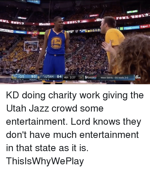 Basketball, Golden State Warriors, and Sports: GS  93  BIOTYK  35  AH  84  4th 2:37  24 SPuuromy West Semis-Gs leads 2-o  Exon KD doing charity work giving the Utah Jazz crowd some entertainment. Lord knows they don't have much entertainment in that state as it is. ThisIsWhyWePlay