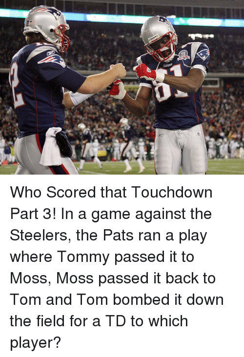 Memes, Game, and Steelers: gs Who Scored that Touchdown Part 3! In a game against the Steelers, the Pats ran a play where Tommy passed it to Moss, Moss passed it back to Tom and Tom bombed it down the field for a TD to which player?