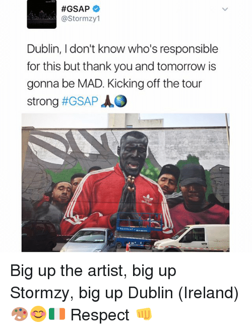 Big Up:  #GSAP  astor mzy1  Dublin, I don't know who's responsible  for this but thank you and tomorrow is  gonna be MAD. Kicking off the tour  strong  #GSAP AO Big up the artist, big up Stormzy, big up Dublin (Ireland) 🎨😊🇮🇪 Respect 👊