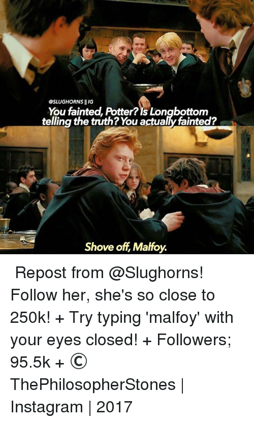 Longbottomed: GSLUGHORNS llIG  You fainted, Potter? Is Longbottom  telling the truth? You actualy fainted?  Shove off Malfoy. ⠀⠀⠀⠀↡ Repost from @Slughorns! Follow her, she's so close to 250k! + Try typing 'malfoy' with your eyes closed! + Followers; 95.5k + © ThePhilosopherStones | Instagram | 2017