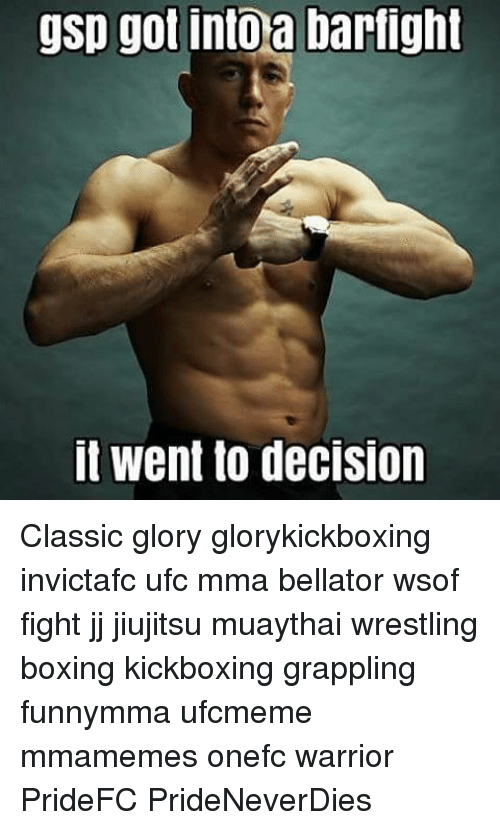 Boxing, Memes, and Ufc: gsp got into a barfight  It went to deCISIon Classic glory glorykickboxing invictafc ufc mma bellator wsof fight jj jiujitsu muaythai wrestling boxing kickboxing grappling funnymma ufcmeme mmamemes onefc warrior PrideFC PrideNeverDies