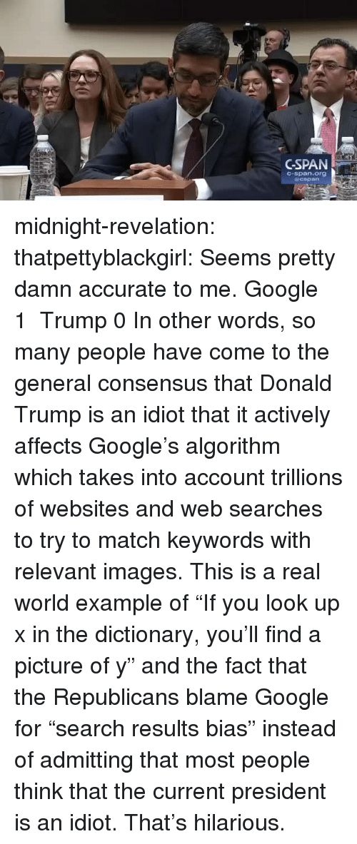 """Donald Trump, Google, and Tumblr: GSPAN  C-span.org midnight-revelation:  thatpettyblackgirl:   Seems pretty damn accurate to me.    Google 1 Trump 0     In other words, so many people have come to the general consensus that Donald Trump is an idiot that it actively affects Google's algorithm which takes into account trillions of websites and web searches to try to match keywords with relevant images. This is a real world example of """"If you look up x in the dictionary, you'll find a picture of y"""" and the fact that the Republicans blame Google for """"search results bias"""" instead of admitting that most people think that the current president is an idiot. That's hilarious."""