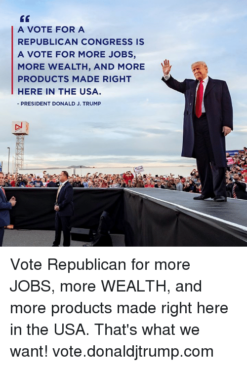 a republican: GT  A VOTE FOR A  REPUBLICAN CONGRESS IS  A VOTE FOR MORE JOBS,  MORE WEALTH, AND MORE  PRODUCTS MADE RIGHT  HERE IN THE USA  PRESIDENT DONALD J. TRUMP Vote Republican for more JOBS, more WEALTH, and more products made right here in the USA. That's what we want! vote.donaldjtrump.com