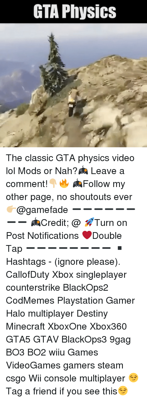 Consolence: GTA Physics The classic GTA physics video lol Mods or Nah?🎮 Leave a comment!👇🏼🔥 🎮Follow my other page, no shoutouts ever 👉🏼@gamefade ➖➖➖➖➖➖➖➖ 🎮Credit; @ 🚀Turn on Post Notifications ❤️Double Tap ➖➖➖➖➖➖➖➖ ▪️Hashtags - (ignore please). CallofDuty Xbox singleplayer counterstrike BlackOps2 CodMemes Playstation Gamer Halo multiplayer Destiny Minecraft XboxOne Xbox360 GTA5 GTAV BlackOps3 9gag BO3 BO2 wiiu Games VideoGames gamers steam csgo Wii console multiplayer 😏Tag a friend if you see this😏
