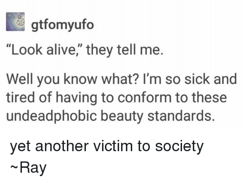 "Alive, Tumblr, and Sick: gtfomyufo  ""Look alive,"" they tell me.  Well you know what? I'm so sick and  tired of having to conform to these  undeadphobic beauty standards. yet another victim to society ~Ray"