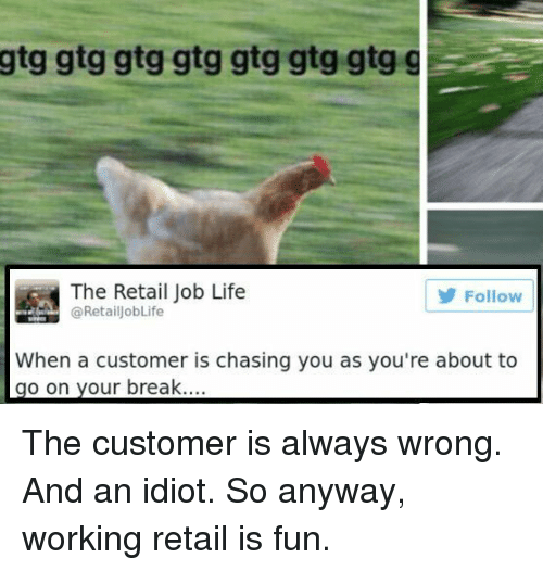 Life, Break, and Idiot: gtg  gtg gtg gtg gtg gtg gtg g  The Retail Job Life  @Retail obLife  Follow  When a customer is chasing you as you're about to  go on your break.... The customer is always wrong. And an idiot. So anyway, working retail is fun.