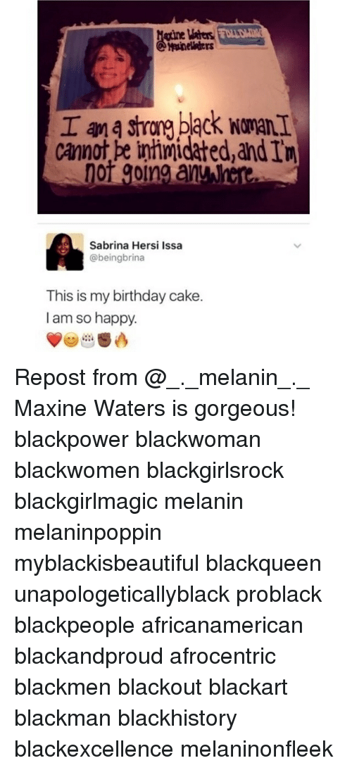 Birthday, Blackhistory, and Memes: gtine Maters  Cannot pe inhimidated,and In  Sabrina Hersi Issa  @beingbrina  This is my birthday cake.  I am so happy. Repost from @_._melanin_._ Maxine Waters is gorgeous! blackpower blackwoman blackwomen blackgirlsrock blackgirlmagic melanin melaninpoppin myblackisbeautiful blackqueen unapologeticallyblack problack blackpeople africanamerican blackandproud afrocentric blackmen blackout blackart blackman blackhistory blackexcellence melaninonfleek