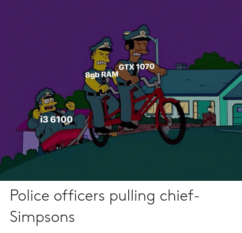 Police, The Simpsons, and Ram: GTX 1070  8gb RAM  i3 6100 Police officers pulling chief- Simpsons