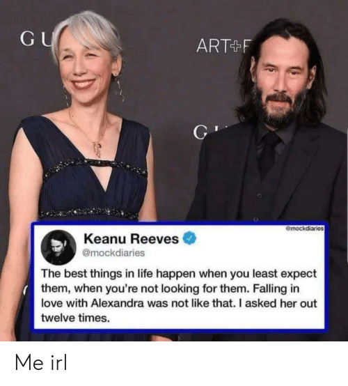 falling in love: GU  ART F  mockdiaries  Keanu Reeves  @mockdiaries  The best things in life happen when you least expect  them, when you're not looking for them. Falling in  love with Alexandra was not like that. I asked her out  twelve times. Me irl