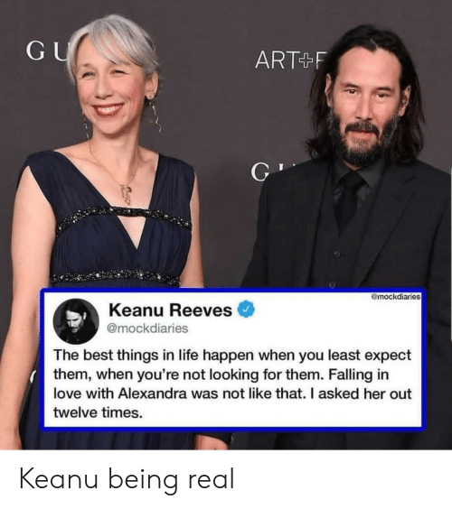 falling in love: GU  ART+F  @mockdiaries  Keanu Reeves  @mockdiaries  The best things in life happen when you least expect  them, when you're not looking for them. Falling in  love with Alexandra was not like that. I asked her out  twelve times. Keanu being real