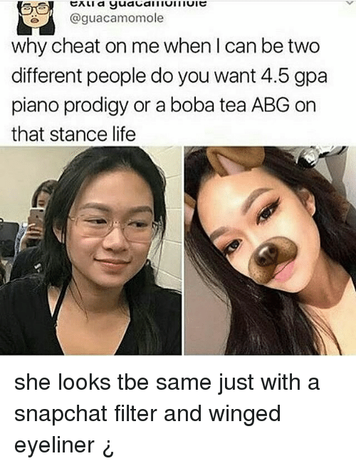 Cheating, Life, and Memes: @guacamomole  why cheat on me when I can be two  different people do you want 4.5 gpa  piano prodigy or a boba tea ABG on  that stance life she looks tbe same just with a snapchat filter and winged eyeliner ¿