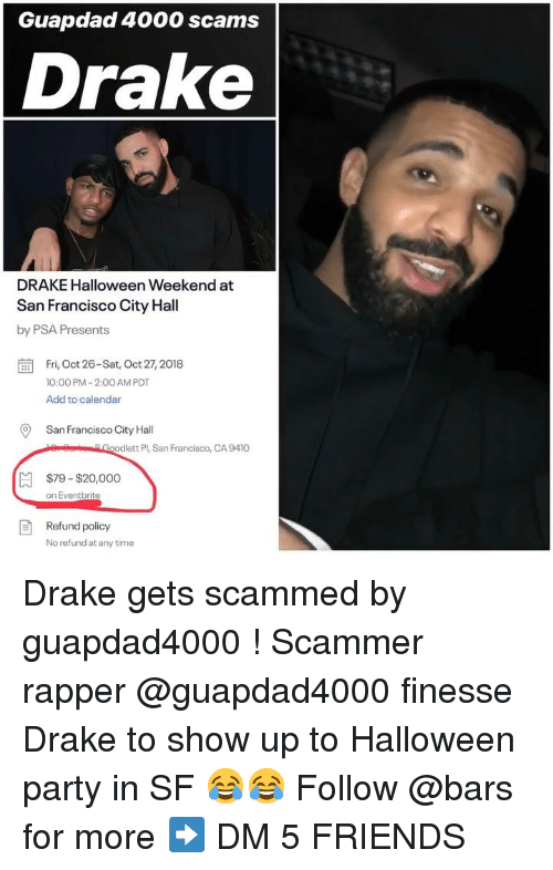 Drake, Friends, and Halloween: Guapdad 4000 scams  Drake  DRAKE Halloween Weekend at  San Francisco City Hall  by PSA Presents  Fri, Oct 26-Sat, Oct 27,2018  10:00 PM-2:00 AM PDT  Add to calendar  San Francisco City Hal  erSorGoodlett Pl, San Francisco, CA 9410  $79-$20,000  on Eventbrite  Refund policy  No refund at any time Drake gets scammed by guapdad4000 ! Scammer rapper @guapdad4000 finesse Drake to show up to Halloween party in SF 😂😂 Follow @bars for more ➡️ DM 5 FRIENDS