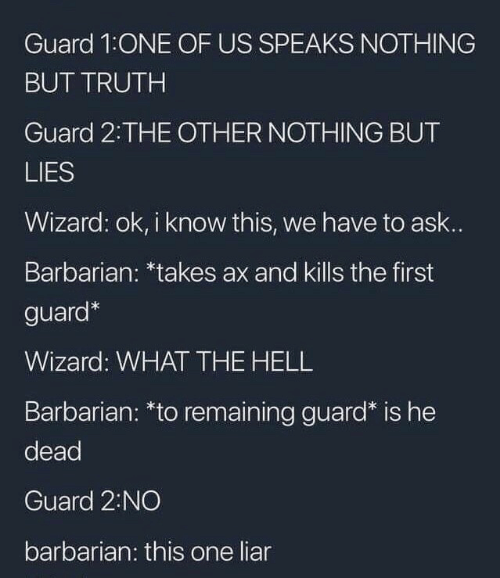 Hell, Truth, and Ask: Guard 1:ONE OF US SPEAKS NOTHING  BUT TRUTH  Guard 2 THE OTHER NOTHING BUT  LIES  Wizard: ok, i know this, we have to ask..  Barbarian: *takes ax and kills the first  guard*  Wizard: WHAT THE HELL  Barbarian: *to remaining guard* is he  dead  Guard 2:NO  barbarian: this one liar