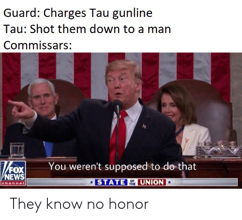 News, Fox News, and Fox: Guard: Charges Tau gunline  Tau: Shot them down to a man  Commissars:  You weren't supposed to do that  FOX  NEWS  channel  STATE UNION  THE They know no honor