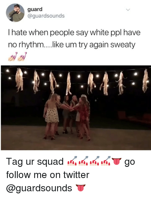 Dank, Squad, and Twitter: guard  @guardsounds  I hate when people say white ppl have  no rhythm....ike um try again sweaty Tag ur squad 💅🏻💅🏻💅🏻💅🏻👅 go follow me on twitter @guardsounds 👅
