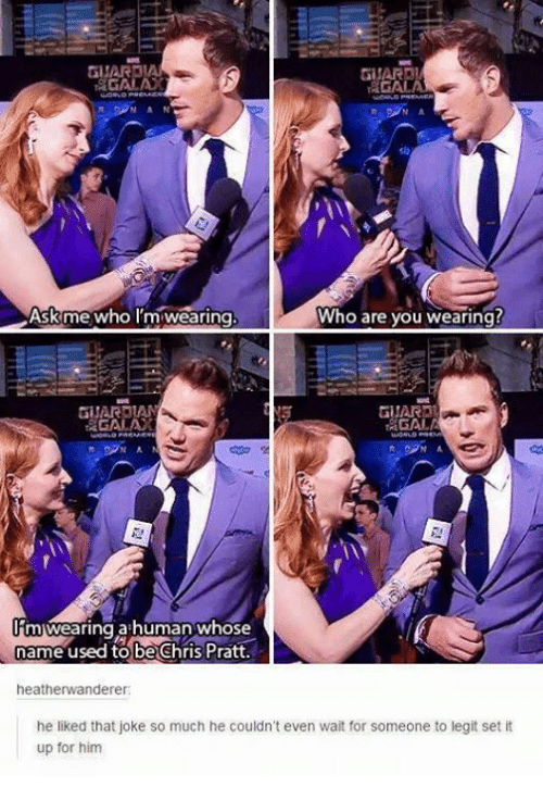 Chris Pratt, Humans of Tumblr, and Who: GUARDI  GAL  NAN  N A  Askme who Im wearing  Who are you wearing?  GUARDAN  AGALA  AN  imiwearing ahuman whose  name used to be Chris Pratt.  heatherwanderer  he liked that joke so much he couldn't even wait for someone to legit setit  up for him