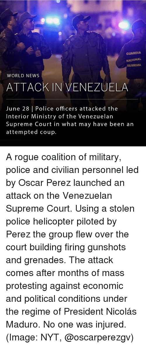 Memes, News, and Police: GUARDIA  NACIONAL  BOLIVARIANA  WORLD NEWS  ATTACK IN VENEZUELA  June 28 | Police officers attacked the  Interior Ministry of the Venezuelan  Supreme Court in what may have been an  attempted coup. A rogue coalition of military, police and civilian personnel led by Oscar Perez launched an attack on the Venezuelan Supreme Court. Using a stolen police helicopter piloted by Perez the group flew over the court building firing gunshots and grenades. The attack comes after months of mass protesting against economic and political conditions under the regime of President Nicolás Maduro. No one was injured. (Image: NYT, @oscarperezgv)