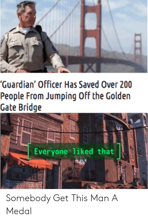 "Guardian, Gate, and Golden Gate Bridge: ""Guardian' Officer Has Saved Over 200  People From Jumping Off the Golden  Gate Bridge  Everyone liked that Somebody Get This Man A Medal"