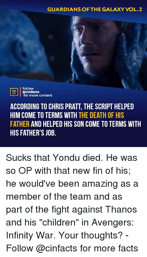 """Children, Chris Pratt, and Facts: GUARDIANS OF THE GALAXY VOL.2  Follow  @cinfacts  ACTS  for more content  ACCORDING TO CHRIS PRATT, THE SCRIPT HELPED  HIM COME TO TERMS WITH THE DEATH OF HIS  FATHER AND HELPED HIS SON COME TO TERMS WITH  HIS FATHER'S JOB. Sucks that Yondu died. He was so OP with that new fin of his; he would've been amazing as a member of the team and as part of the fight against Thanos and his """"children"""" in Avengers: Infinity War. Your thoughts?⠀ -⠀ Follow @cinfacts for more facts"""