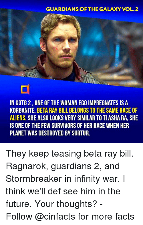 Facts, Future, and Memes: GUARDIANS OF THE GALAXY VOL.2  IN GOTG 2,ONE OF THE WOMAN EGO IMPREGNATES IS A  KORBANITE. BETA RAY BILL BELONGS TO THE SAME RACE OF  ALIENS. SHE ALSO LOOKS VERY SIMILAR TO TI ASHA RA, SHE  IS ONE OF THE FEW SURVIVORS OF HER RACE WHEN HER  PLANET WAS DESTROYED BY SURTUR. They keep teasing beta ray bill. Ragnarok, guardians 2, and Stormbreaker in infinity war. I think we'll def see him in the future. Your thoughts?⠀ -⠀⠀ Follow @cinfacts for more facts