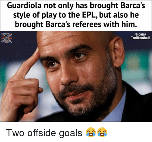 Goals, Memes, and fb.com: Guardiola not only has brought Barca's  style of play to the EPL, but also he  brought Barca's referees with him.  Fb.com/  TrollFootball Two offside goals 😂😂