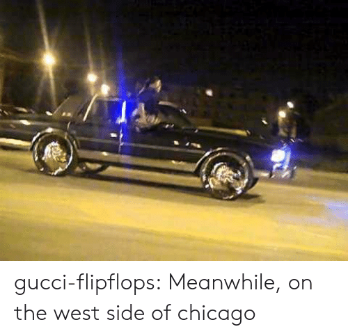 West Side: gucci-flipflops:  Meanwhile, on the west side of chicago
