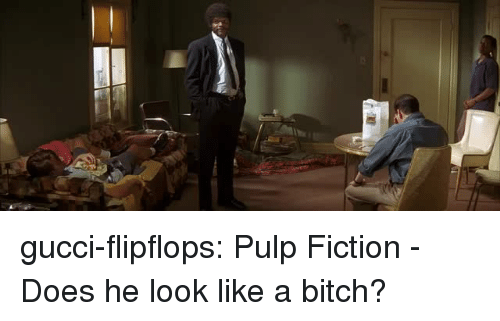 Bitch, Gucci, and Pulp Fiction: gucci-flipflops:  Pulp Fiction - Does he look like a bitch?